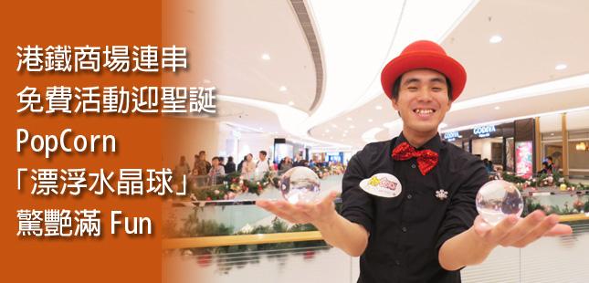 港鐵商場連串免費活動迎聖誕 PopCorn「漂浮水晶球」驚艷滿Fun